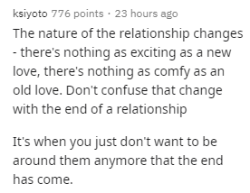 Text - ksiyoto 776 points · 23 hours ago The nature of the relationship changes - there's nothing as exciting as a new love, there's nothing as comfy as an old love. Don't confuse that change with the end of a relationship It's when you just don't want to be around them anymore that the end has come.