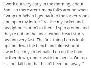 Text - I work out very early in the morning, about 6am, so there aren't many folks around when I wrap up. When I get back to the locker room and open my locker I realise my jacket and headphones aren't in there. I spin around and they're not on the hook, either. Heart starts beating very fast. The first thing I do is look up and down the bench and almost right away I see my jacket balled up on the floor, further down, underneath the bench. On top is a holdall bag that hasn't been put away. I