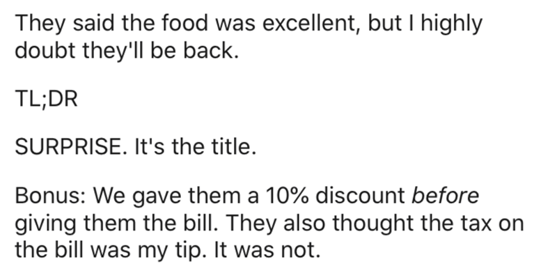Text - They said the food was excellent, but I highly doubt they'll be back. TL;DR SURPRISE. It's the title. Bonus: We gave them a 10% discount before giving them the bill. They also thought the tax on the bill was my tip. It was not.