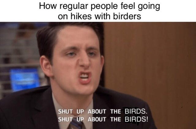 Text - How regular people feel going on hikes with birders SHUT UP ABOUT THE BIRDS. SHUT UP ABOUT THE BIRDS!