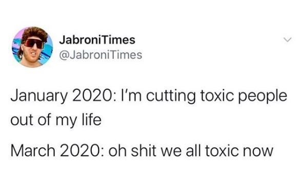 Eyewear - JabroniTimes @JabroniTimes January 2020: I'm cutting toxic people out of my life March 2020: oh shit we all toxic now