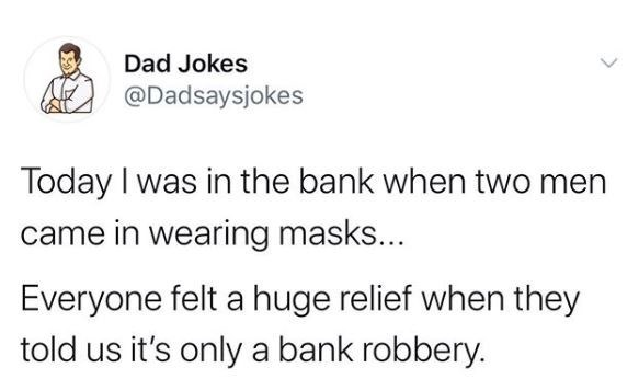 Text - Dad Jokes @Dadsaysjokes Today I was in the bank when two men came in wearing masks... Everyone felt a huge relief when they told us it's only a bank robbery.