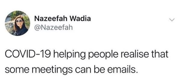 Text - Nazeefah Wadia @Nazeefah COVID-19 helping people realise that some meetings can be emails.