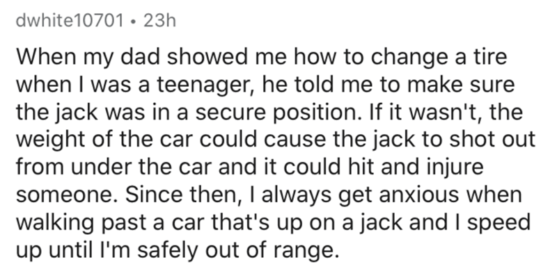 Text - dwhite10701 • 23h When my dad showed me how to change a tire when I was a teenager, he told me to make sure the jack was in a secure position. If it wasn't, the weight of the car could cause the jack to shot out from under the car and it could hit and injure someone. Since then, I always get anxious when walking past a car that's up on a jack and I speed up until l'm safely out of range.