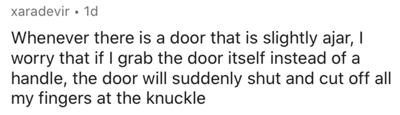Text - xaradevir • 1d Whenever there is a door that is slightly ajar, I worry that if I grab the door itself instead of a handle, the door will suddenly shut and cut off all my fingers at the knuckle