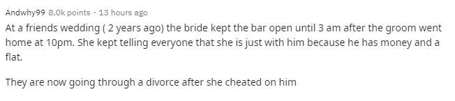 Text - Andwhy99 8.0k points · 13 hours ago At a friends wedding (2 years ago) the bride kept the bar open until 3 am after the groom went home at 10pm. She kept telling everyone that she is just with him because he has money and a flat. They are now going through a divorce after she cheated on him