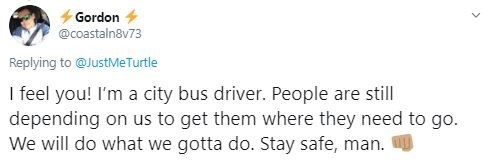 Text - Gordon @coastaln8v73 Replying to @JustMeTurtle I feel you! I'm a city bus driver. People are still depending on us to get them where they need to go. We will do what we gotta do. Stay safe, man.