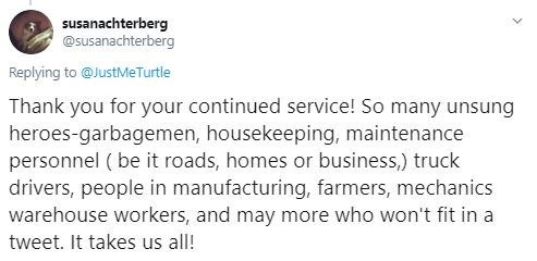 Text - susanachterberg @susanachterberg Replying to @JustMeTurtle Thank you for your continued service! So many unsung heroes-garbagemen, housekeeping, maintenance personnel ( be it roads, homes or business,) truck drivers, people in manufacturing, farmers, mechanics warehouse workers, and may more who won't fit in a tweet. It takes us all!