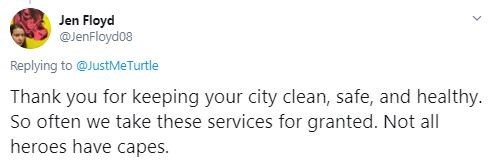 Text - Jen Floyd @JenFloydo8 Replying to @JustMeTurtle Thank you for keeping your city clean, safe, and healthy. So often we take these services for granted. Not all heroes have capes.