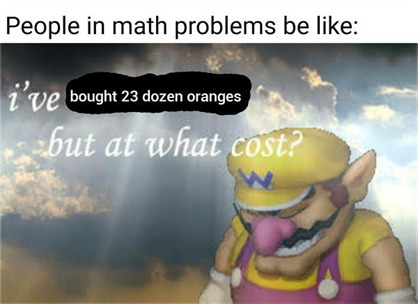 "Funny meme that reads, ""People in math problems be like: ..."" above an image of sad Wario saying, ""I've bought 23 dozen oranges, but at what cost?"""