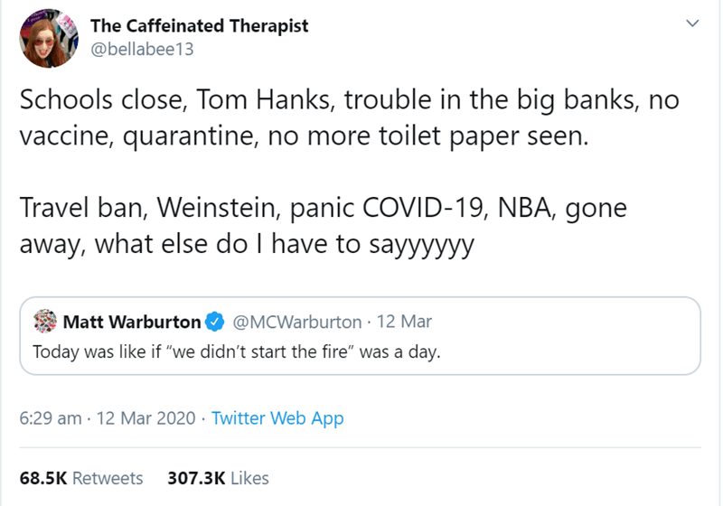 "Text - The Caffeinated Therapist @bellabee13 Schools close, Tom Hanks, trouble in the big banks, no vaccine, quarantine, no more toilet paper seen. Travel ban, Weinstein, panic COVID-19, NBA, gone away, what else do I have to sayyyyyy Matt Warburton @MCWarburton · 12 Mar Today was like if ""we didn't start the fire"" was a day. 6:29 am · 12 Mar 2020 · Twitter Web App 68.5K Retweets 307.3K Likes"