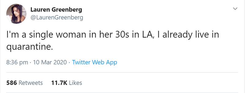 Text - Lauren Greenberg @LaurenGreenberg I'm a single woman in her 30s in LA, I already live in quarantine. 8:36 pm · 10 Mar 2020 · Twitter Web App 586 Retweets 11.7K Likes