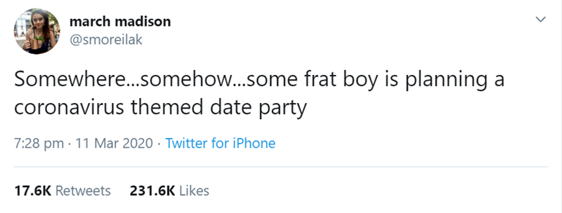 Text - march madison @smoreilak Somewhere...somehow..some frat boy is planning a coronavirus themed date party 7:28 pm · 11 Mar 2020 · Twitter for iPhone 17.6K Retweets 231.6K Likes
