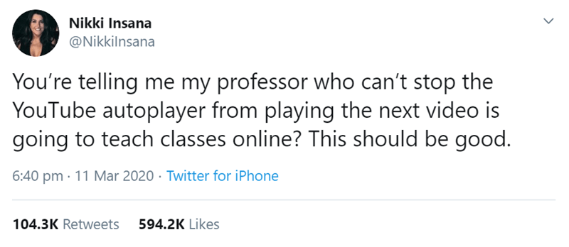 Text - Nikki Insana @Nikkilnsana You're telling me my professor who can't stop the YouTube autoplayer from playing the next video is going to teach classes online? This should be good. 6:40 pm · 11 Mar 2020 · Twitter for iPhone 104.3K Retweets 594.2K Likes