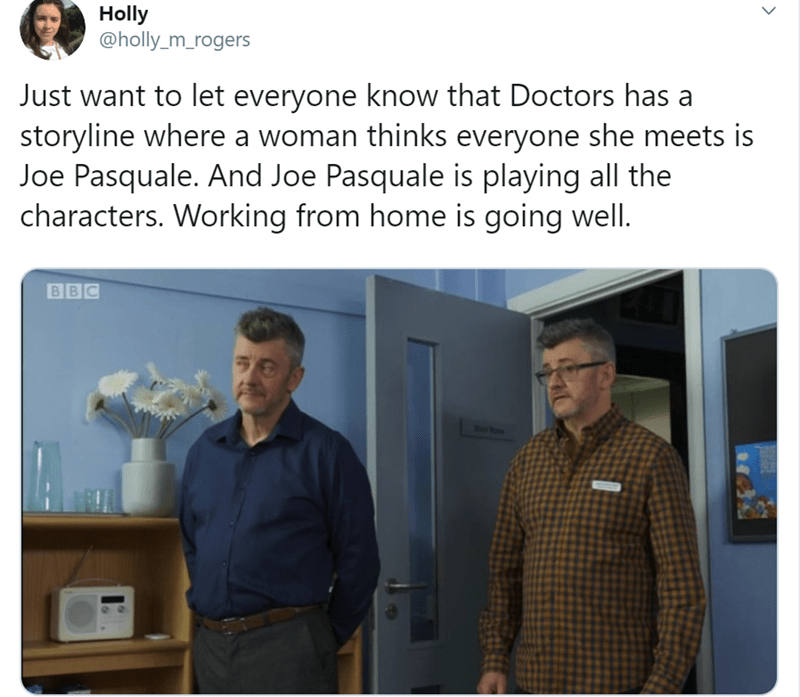 Technology - Holly @holly_m_rogers Just want to let everyone know that Doctors has a storyline where a woman thinks everyone she meets is Joe Pasquale. And Joe Pasquale is playing all the characters. Working from home is going well. BBC koe