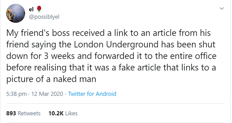 Text - el @possiblyel My friend's boss received a link to an article from his friend saying the London Underground has been shut down for 3 weeks and forwarded it to the entire office before realising that it was a fake article that links to a picture of a naked man 5:38 pm · 12 Mar 2020 · Twitter for Android 893 Retweets 10.2K Likes