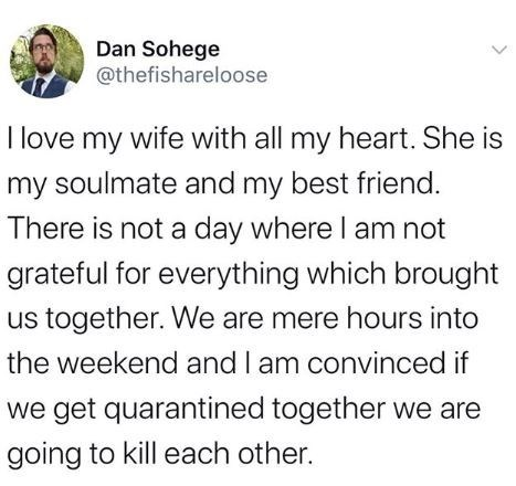 Text - Dan Sohege @thefishareloose I love my wife with all my heart. She is my soulmate and my best friend. There is not a day where I am not grateful for everything which brought us together. We are mere hours into the weekend and I am convinced if we get quarantined together we are going to kill each other.