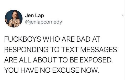 Text - Jen Lap @jenlapcomedy FUCKBOYS WHO ARE BAD AT RESPONDING TO TEXT MESSAGES ARE ALL ABOUT TO BE EXPOSED. YOU HAVE NO EXCUSE NOW.