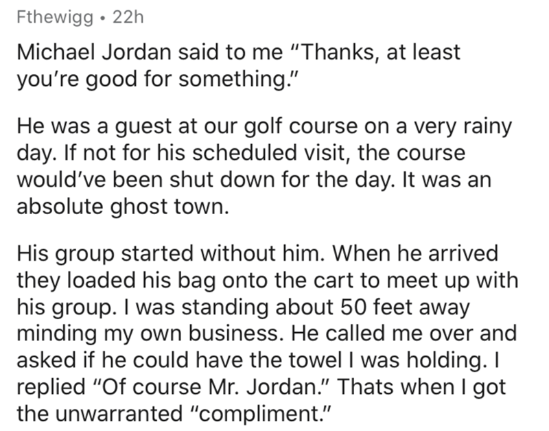 """Text - Fthewigg • 22h Michael Jordan said to me """"Thanks, at least you're good for something."""" He was a guest at our golf course on a very rainy day. If not for his scheduled visit, the course would've been shut down for the day. It was an absolute ghost town. His group started without him. When he arrived they loaded his bag onto the cart to meet up with his group. I was standing about 50 feet away minding my own business. He called me over and asked if he could have the towel I was holding. I r"""