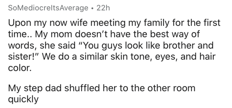 """Text - SoMediocreltsAverage • 22h Upon my now wife meeting my family for the first time.. My mom doesn't have the best way of words, she said """"You guys look like brother and sister!"""" We do a similar skin tone, eyes, and hair color. My step dad shuffled her to the other room quickly"""