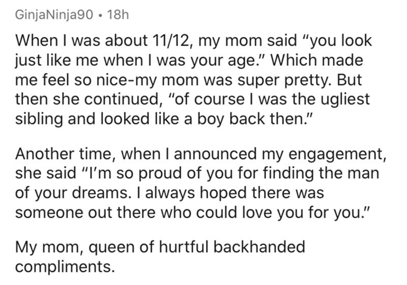 """Text - Text - GinjaNinja90 • 18h When I was about 11/12, my mom said """"you look just like me when I was your age."""" Which made me feel so nice-my mom was super pretty. But then she continued, """"of course I was the ugliest sibling and looked like a boy back then."""" Another time, when I announced my engagement, she said """"I'm so proud of you for finding the man of your dreams. I always hoped there was someone out there who could love you for you."""" My mom, queen of hurtful backhanded compliments."""
