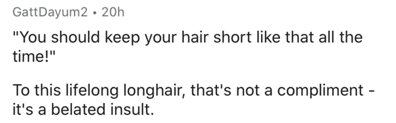 """Text - Text - GattDayum2 • 20h """"You should keep your hair short like that all the time!"""" To this lifelong longhair, that's not a compliment - it's a belated insult."""