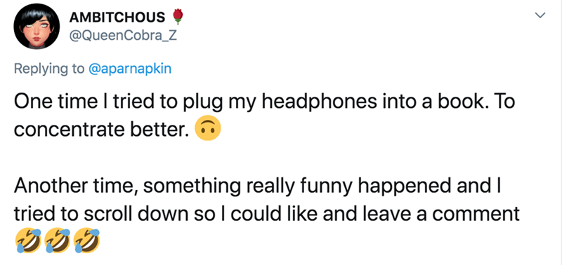 Text - AMBITCHOUS @QueenCobra_Z Replying to @aparnapkin One time I tried to plug my headphones into a book. To concentrate better. Another time, something really funny happened and I tried to scroll down so I could like and leave a comment