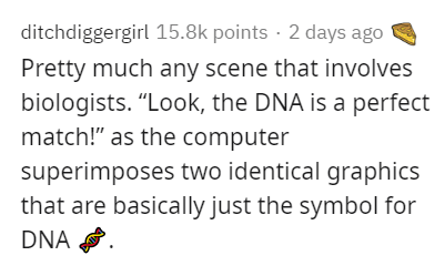 """Text - ditchdiggergirl 15.8k points · 2 days ago Pretty much any scene that involves biologists. """"Look, the DNA is a perfect match!"""" as the computer superimposes two identical graphics that are basically just the symbol for DNA ."""