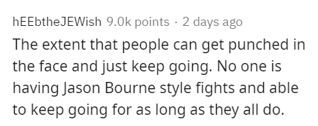 Text - hEEbtheJEWish 9.0k points · 2 days ago The extent that people can get punched in the face and just keep going. No one is having Jason Bourne style fights and able to keep going for as long as they all do.