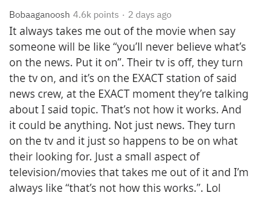 """Text - Bobaaganoosh 4.6k points · 2 days ago It always takes me out of the movie when say someone will be like """"you'll never believe what's on the news. Put it on"""". Their tv is off, they turn the tv on, and it's on the EXACT station of said news crew, at the EXACT moment they're talking about I said topic. That's not how it works. And it could be anything. Not just news. They turn on the tv and it just so happens to be on what their looking for. Just a small aspect of television/movies that take"""