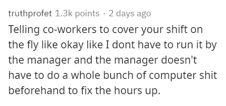 Text - truthprofet 1.3k points · 2 days ago Telling co-workers to cover your shift on the fly like okay like I dont have to run it by the manager and the manager doesn't have to do a whole bunch of computer shit beforehand to fix the hours up.
