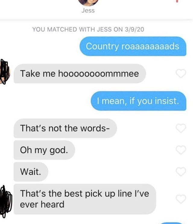 Text - Jess YOU MATCHED WITH JESS ON 3/9/20 Country roaaaaaaaads Take me hooo0000ommmee I mean, if you insist. That's not the words- Oh my god. Wait. That's the best pick up line I've ever heard