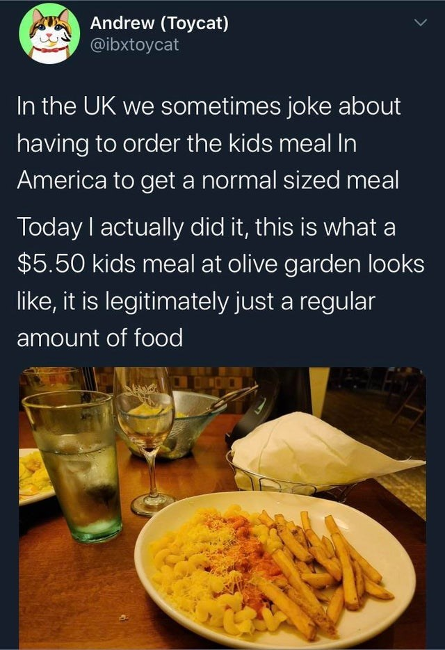 Food - Andrew (Toycat) @ibxtoycat In the UK we sometimes joke about having to order the kids meal In America to get a normal sized meal Today I actually did it, this is what a $5.50 kids meal at olive garden looks like, it is legitimately just a regular amount of food DINDIC