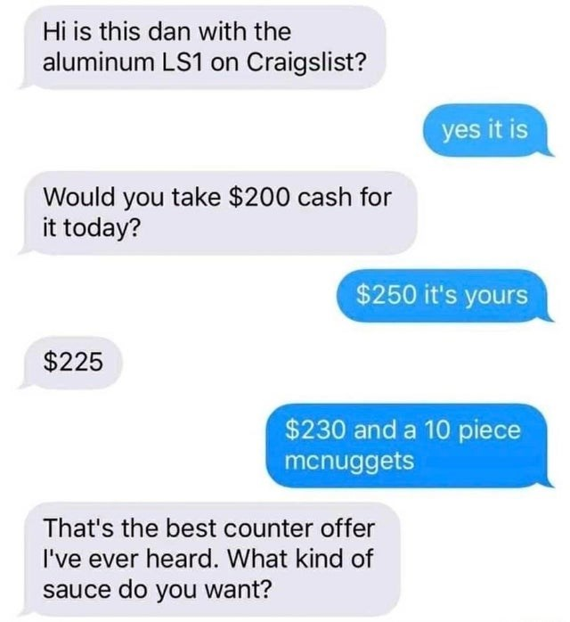 Text - Hi is this dan with the aluminum LS1 on Craigslist? yes it is Would you take $200 cash for it today? $250 it's yours $225 $230 and a 10 piece mcnuggets That's the best counter offer I've ever heard. What kind of sauce do you want?