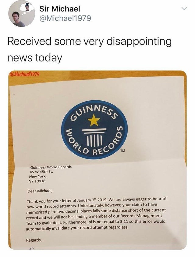 Sir Michael @Michael1979 Received some very disappointing news today @Michael1979 GUINNESS TM Guinness World Records 45 W 45th St, New York, NY 10036 Dear Michael, Thank you for your letter of January 7h 2019. We are always eager to hear of new world record attempts. Unfortunately, however, your claim to have memorized pi to two decimal places falls some distance short of the current record and we will not be sending a member of our Records Management Team to evaluate it. Furthermore, pi is not