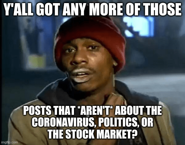 Internet meme - Y'ALL GOT ANY MORE OF THOSE POSTS THAT AREN'T ABOUT THE CORONAVIRUS, POLITICS, OR THE STOCK MARKET? imgflip.com