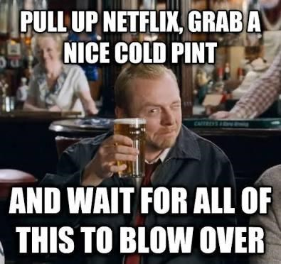 Internet meme - PULL UP NETFLIX, GRAB A NICE COLD PINT CAFTRES AND WAIT FOR ALL OF THIS TO BLOW OVER