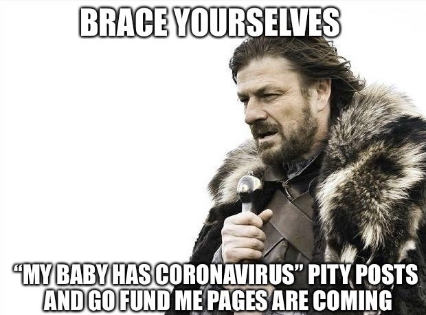 "Facial hair - BRACE YOURSELVES ""MY BABY HAS CORONAVIRUS"" PITY POSTS AND GO FUND ME PAGES ARE COMING"