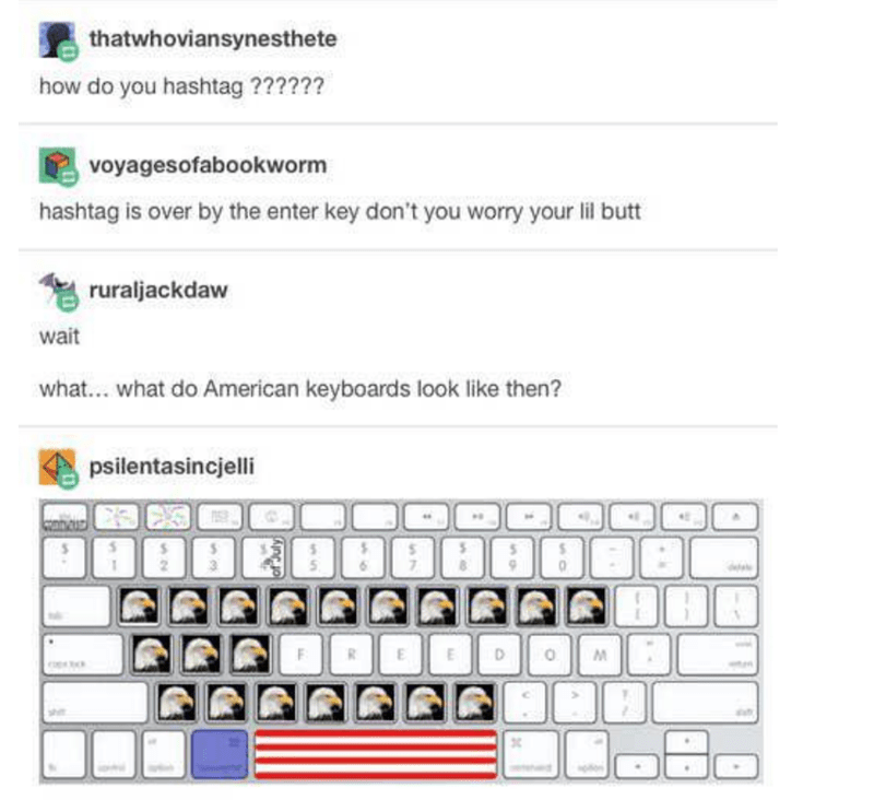 Text - thatwhoviansynesthete how do you hashtag ?????? voyagesofabookworm hashtag is over by the enter key don't you worry your lil butt * ruraljackdaw wait what... what do American keyboards look like then? psilentasincjelli R.