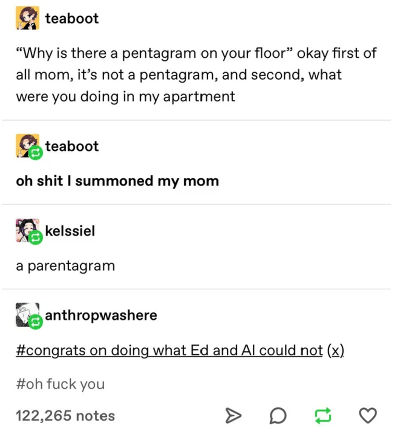 """Text - teaboot """"Why is there a pentagram on your floor"""" okay first of all mom, it's not a pentagram, and second, what were you doing in my apartment teaboot oh shit I summoned my mom kelssiel a parentagram anthropwashere #congrats on doing what Ed and Al could not (x) #oh fuck you 122,265 notes"""