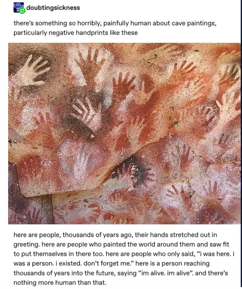"""Organism - doubtingsickness there's something so horribly, painfully human about cave paintings, particularly negative handprints like these here are people, thousands of years ago, their hands stretched out in greeting. here are people who painted the world around them and saw fit to put themselves in there too. here are people who only said, """"i was here. i was a person. i existed. don't forget me."""" here is a person reaching thousands of years into the future, saying """"im alive. im alive"""". and t"""