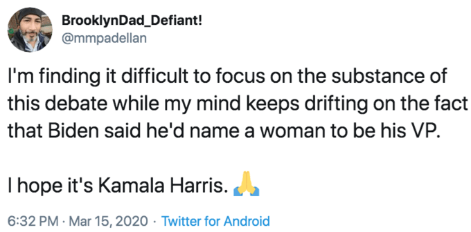 Text - BrooklynDad_Defiant! @mmpadellan I'm finding it difficult to focus on the substance of this debate while my mind keeps drifting on the fact that Biden said he'd name a woman to be his VP. Thope it's Kamala Harris. 6:32 PM · Mar 15, 2020 · Twitter for Android