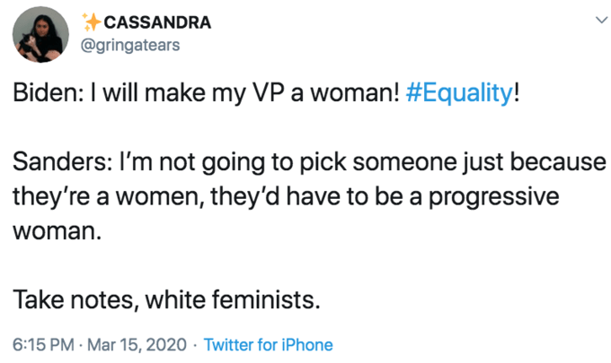 Text - CASSANDRA @gringatears Biden: I will make my VP a woman! #Equality! Sanders: I'm not going to pick someone just because they're a women, they'd have to be a progressive woman. Take notes, white feminists. 6:15 PM - Mar 15, 2020 · Twitter for iPhone