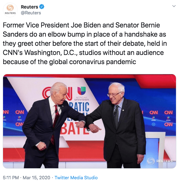 Gesture - Reuters REUTERS @Reuters Former Vice President Joe Biden and Senator Bernie Sanders do an elbow bump in place of a handshake as they greet other before the start of their debate, held in CNN's Washington, D.C., studios without an audience because of the global coronavirus pandemic NOTICIAS univision RATIC CAN CAN CNN BATL CNY CNN REUTERS 5:11 PM · Mar 15, 2020 · Twitter Media Studio 3.1