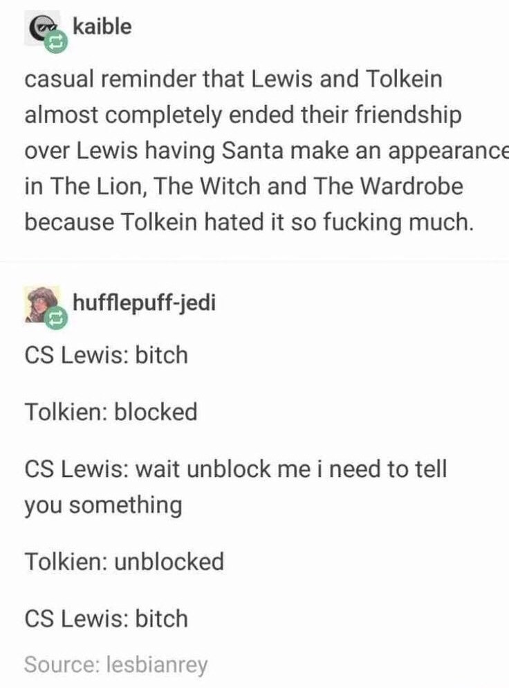 Text - kaible casual reminder that Lewis and Tolkein almost completely ended their friendship over Lewis having Santa make an appearance in The Lion, The Witch and The Wardrobe because Tolkein hated it so fucking much. hufflepuff-jedi CS Lewis: bitch Tolkien: blocked CS Lewis: wait unblock me i need to tell you something Tolkien: unblocked CS Lewis: bitch Source: lesbianrey