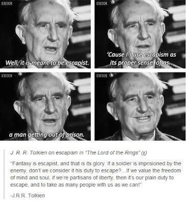 """Face - Well, it ismeant to be escapist. """"Cause I- use escapism as its proper sense, ojjas a man getting out of prison. JRR Toikien on escapism in """"The Lord of the Rings"""" () """"Fantasy is escapist, and that is its glory. If a soldier is imprisioned by the enemy, don't we consider it his duty to escape?. If we value the freedom of mind and soul, if we're partisans of liberty, then it's our plain duty to escape, and to take as many people with us as we can!"""" J.RR Tolkien"""