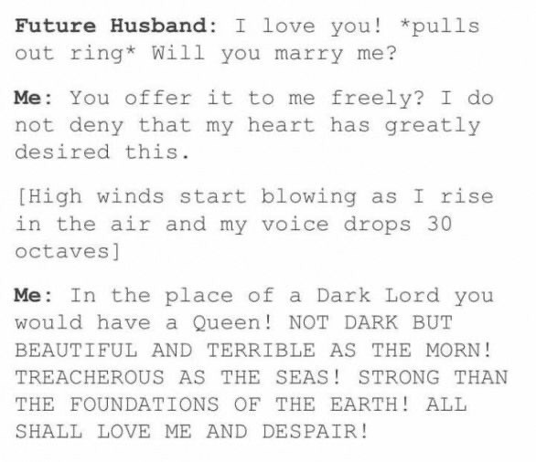 Text - Future Husband: I love you! *pulls out ring* Will you marry me? Me: You offer it to me freely? I do not deny that my heart has greatly desired this. [High winds start blowing as I rise in the air and my voice drops 30 octaves] Me: In the place of a Dark Lord you would have a Queen! NOT DARK BUT BEAUTIFUL AND TERRIBLE AS THE MORN! TREACHEROUS AS THE SEAS! STRONG THAN THE FOUNDATIONS OF THE EARTH! ALL SHALL LOVE ME AND DESPAIR!