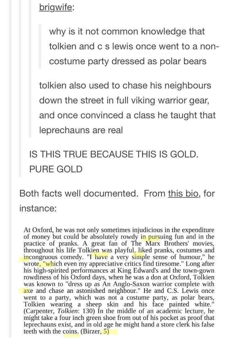 Text - brigwife: why is it not common knowledge that tolkien and c s lewis once went to a non- costume party dressed as polar bears tolkien also used to chase his neighbours down the street in full viking warrior gear, and once convinced a class he taught that leprechauns are real IS THIS TRUE BECAUSE THIS IS GOLD. PURE GOLD Both facts well documented. From this bio, for instance: At Oxford, he was not only sometimes injudicious in the expenditure of money but could be absolutely rowdy in pursui