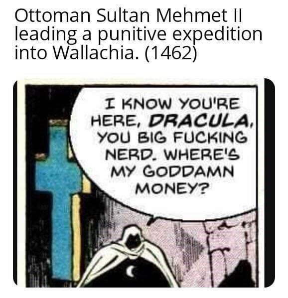 Text - Ottoman Sultan Mehmet II leading a punitive expedition into Wallachia. (1462) I KNOW YOU'RE HERE, DRACULA, YOU BIG FUCKING NERD. WHERE'S MY GODDAMN MONEY?