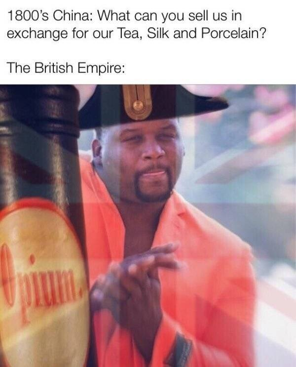 1800's China: What can you sell us in exchange for our Tea, Silk and Porcelain? The British Empire: